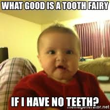 Tooth Fairy Meme - what good is a tooth fairy if i have no teeth confused baby girl