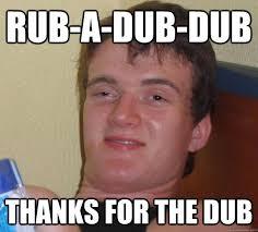 Dub Meme - rub a dub dub thanks for the dub 10 guy quickmeme