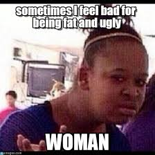 Ugly Woman Meme - sometimes i feel bad for being fat and ugly on memegen