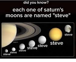 Saturn Meme - did you know each one of saturn s moons are named steve steve