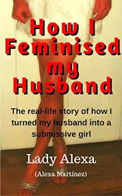husband is feminized how i feminised my husband true life femdom flr and male