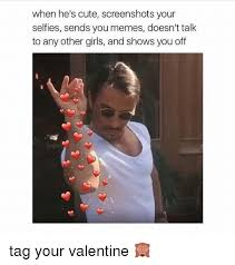 Cute Valentine Meme - when he s cute screenshots your selfies sends you memes doesn t talk