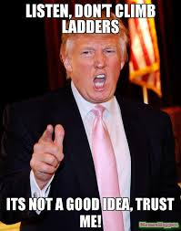 Good Idea Meme - listen don t climb ladders its not a good idea trust me meme