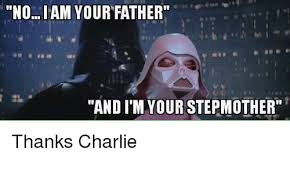 I Am Your Father Meme - noi am your father and im your stepmother thanks charlie star