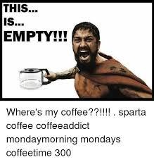 Sparta Meme - this empty where s my coffee sparta coffee coffeeaddict