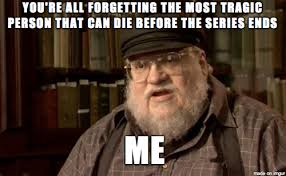 George Rr Martin Meme - when people complain about their favorite character dying memebase