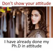 Ph Memes - don t show your attitude i have already done my phd in attitude
