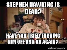 Stephen Hawking Meme - stephen hawking is dead have you tried turning him off and on again