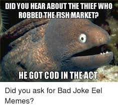 Bad Joke Eel Meme - did you hear about the thief who robbed the fish market he got cod