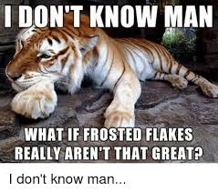 I Don T Know Man Meme - i don t know man what if frosted flakes really aren t that greata