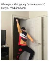 Are You Mad At Me Meme - when your siblings say leave me alone but you mad annoying meme xyz