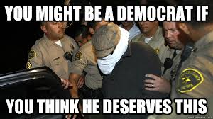 Funny Democrat Memes - you might be a democrat if you think he deserves this defend the