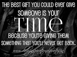 the best gift you could give someone is your time because you