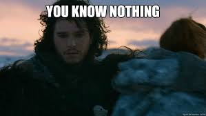 You Know Nothing Meme - you know nothing you know nothing jon snow quickmeme