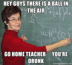 Teacher Meme Generator - hey guys there is a ball in the air go home teacher you re drunk
