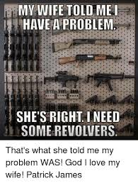 I Love My Wife Meme - my wife told me have a problem she s right i need some revolvers