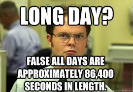 Long Day Memes - long day false all days are approximately 86 400 seconds in