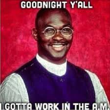 Good Nite Memes - goodnight meme good night y ll gotta work in the am picsmine