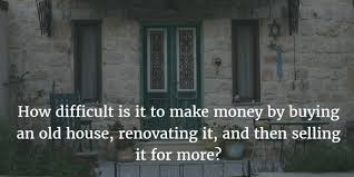 renovating a cer how difficult is it to make money by buying an old house