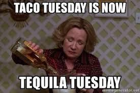 Taco Tuesday Meme - taco tuesday is now tequila tuesday kitty forman meme generator