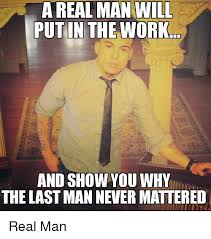 A Real Man Meme - a real man will put in the work and show you why the last man