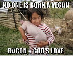 No Meme Generator - no one is born a vegan bacon god s love download meme generator