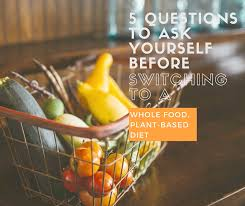 5 questions to ask before starting a whole food plant based diet