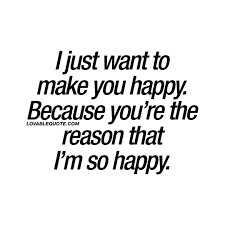Long Term Love Quotes by I Just Want To Make You Happy Because You U0027re The Reason That I U0027m