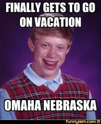 Omaha Meme - finally gets to go on vacation omaha nebraska meme factory