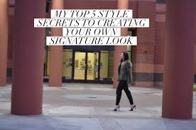 my top 5 style secrets to creating your signature look all