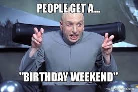 Birthday Weekend Meme - people get a birthday weekend dr evil austin powers make