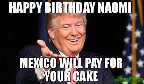 Naomi Meme - happy birthday naomi mexico will pay for your cake meme trump
