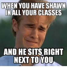 Shawn Meme - when you have shawn in all your classes and he sits right next to