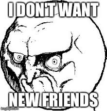 I Need New Friends Meme - no rage face imgflip