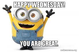 Happy Wednesday Meme - happy wednesday you are great happy minion make a meme