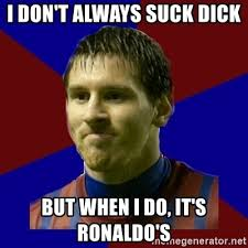 Sucking Dick Meme - i don t always suck dick but when i do it s ronaldo s lionel