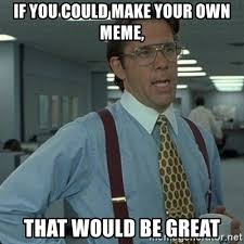 Make Your Own Meme With Own Picture - if you could make your own meme that would be great yeah that d
