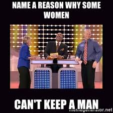 How To Keep A Man Meme - name a reason why some women can t keep a man familyfeud meme