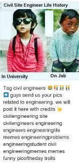 Funny Memes Site - civil site engineer life history on job in university tag civil