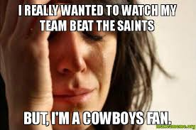 Cowboys Saints Meme - i really wanted to watch my team beat the saints but i m a