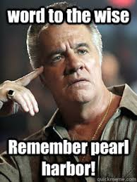 Pearl Harbor Meme - word to the wise remember pearl harbor paulie quickmeme