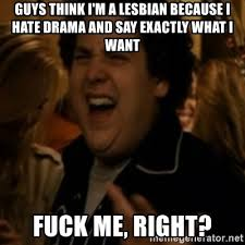 I Want To Fuck Meme - guys think i m a lesbian because i hate drama and say exactly what