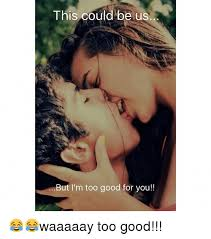 Good For You Meme - this could be us but i m too good for you waaaaay too good