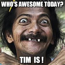 Tim Meme - who s awesome today ha meme on memegen