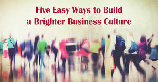 five easy ways to build a brighter business culture ken streater