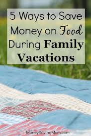 5 ways to save money on food during family vacations money