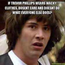 Trevor Meme - if trevor phillips wears wacky clothes dosent care and doesnt do