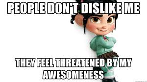 Vanellope Von Schweetz Meme - people don t dislike me they feel threatened by my awesomeness