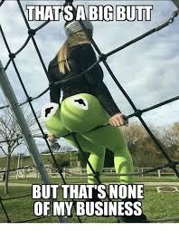 Big Butt Memes - thatsa big butt but that s none of my business meme on me me