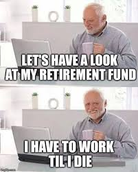 Retirement Meme - let s have a look at my retirement fund i have to work til i die meme